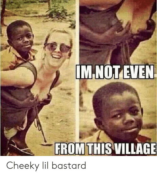 cheeky: IM NOT EVEN  FROM THIS VILLAGE Cheeky lil bastard