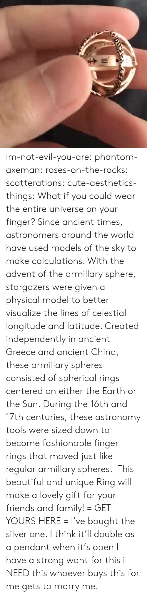 ancient greece: im-not-evil-you-are:  phantom-axeman: roses-on-the-rocks:  scatterations:   cute-aesthetics-things:  What if you could wear the entire universe on your finger? Since ancient times, astronomers around the world have used models of the sky to make calculations. With the advent of the armillary sphere, stargazers were given a physical model to better visualize the lines of celestial longitude and latitude. Created independently in ancient Greece and ancient China, these armillary spheres consisted of spherical rings centered on either the Earth or the Sun. During the 16th and 17th centuries, these astronomy tools were sized down to become fashionable finger rings that moved just like regular armillary spheres. This beautiful and unique Ring will make a lovely gift for your friends and family! = GET YOURS HERE =   I've bought the silver one. I think it'll double as a pendant when it's open    I have a strong want for this   i NEED this  whoever buys this for me gets to marry me.