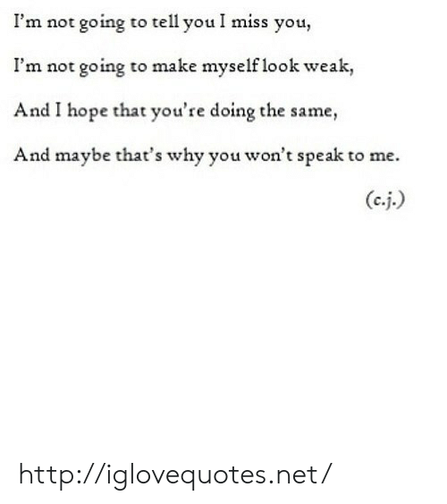 Http, Hope, and Net: I'm not going to tell you I miss you,  I'm not going to make myself look weak,  And I hope that you're doing the same,  And maybe that's why you won't speak to me. http://iglovequotes.net/