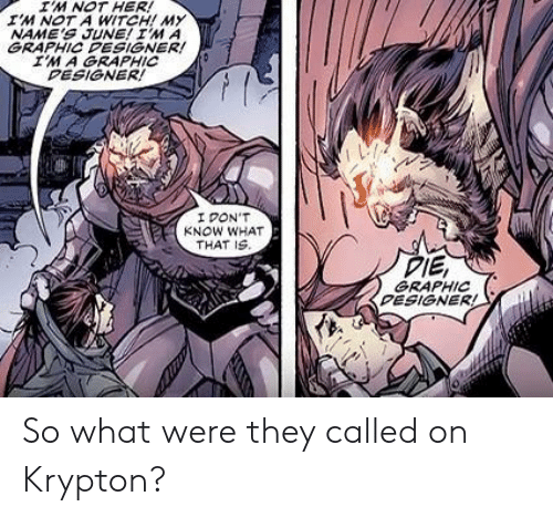 Witch, Her, and Names: IM NOT HER!  IM NOT A WITCH! MY  NAME'S JUNE! IM A  GRAPHIC PESIGNER!  IM A GRAPHIC  DESIGNER!  I PON'T  KNOW WHAT  THAT IS.  DIE,  GRAPHIC  PESIGNER! So what were they called on Krypton?