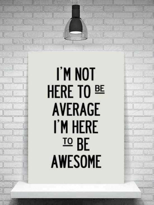 Awesome, Average, and  Im Here: I'M NOT  HERE TO BE  AVERAGE  I'M HERE  TO BE  AWESOME