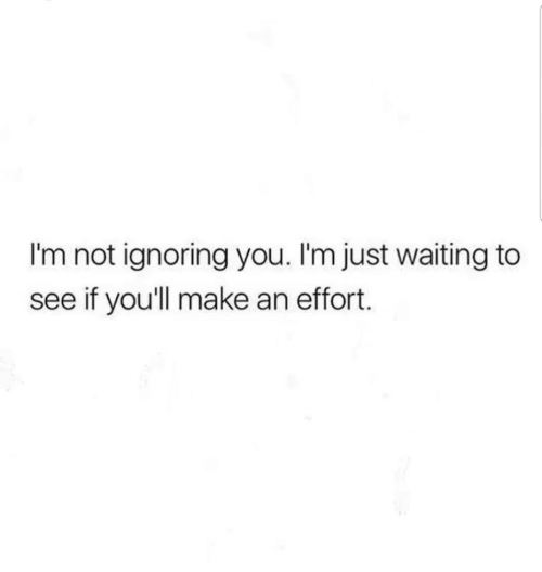 Waiting..., Make, and You: I'm not ignoring you. I'm just waiting to  see if you'll make an effort.