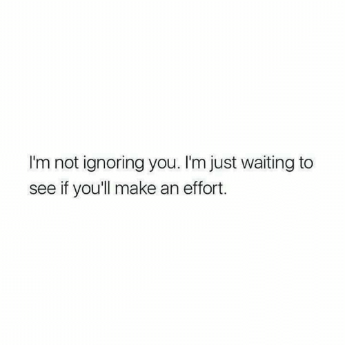 Waiting..., Make, and You: I'm not ignoring you. I'm just waiting to  see if you'll make an effort