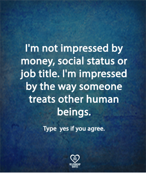 humanism: I'm not impressed by  money, social status or  job title. l'm impressed  by the way someone  treats other human  beings.  Type yes if you agree.  RQ  ELATIONSHIP  UOTES