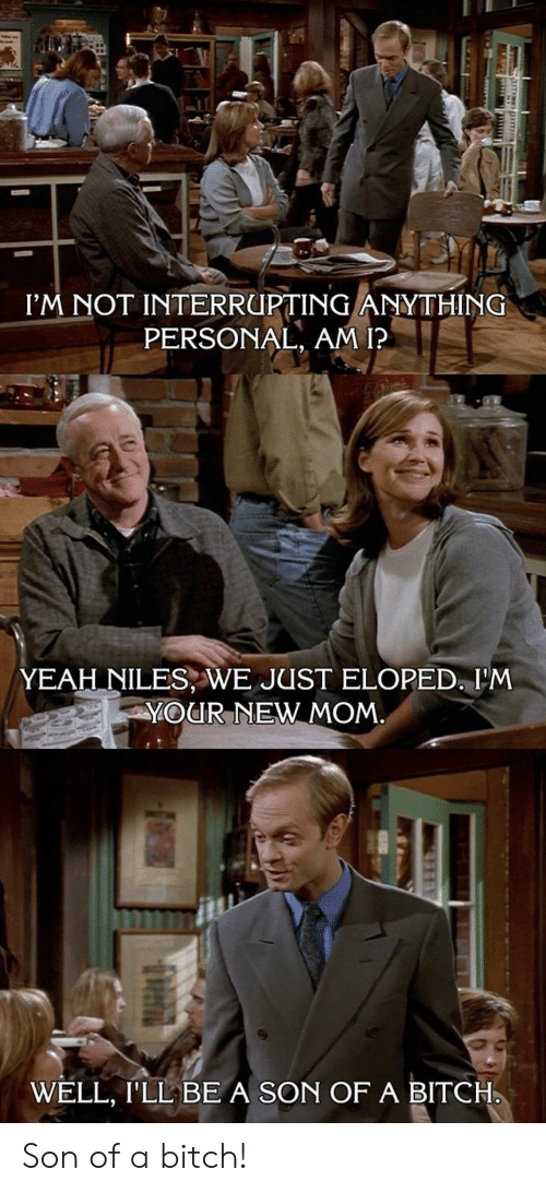 Bitch, Yeah, and Mom: I'M NOT INTERRUPTING ANYTHING  PERSONAL, AM I?  YEAH NILES, WE JUST ELOPED, I'M  YOUR NEW MOM  WELL, I'LL BE A SON OF A BITCH. Son of a bitch!