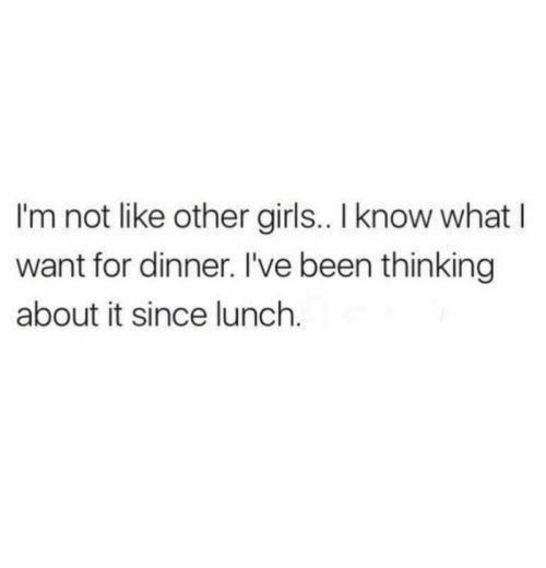 Girls, Been, and What: I'm not like other girls.. I know what I  want for dinner. I've been thinking  about it since lunch.
