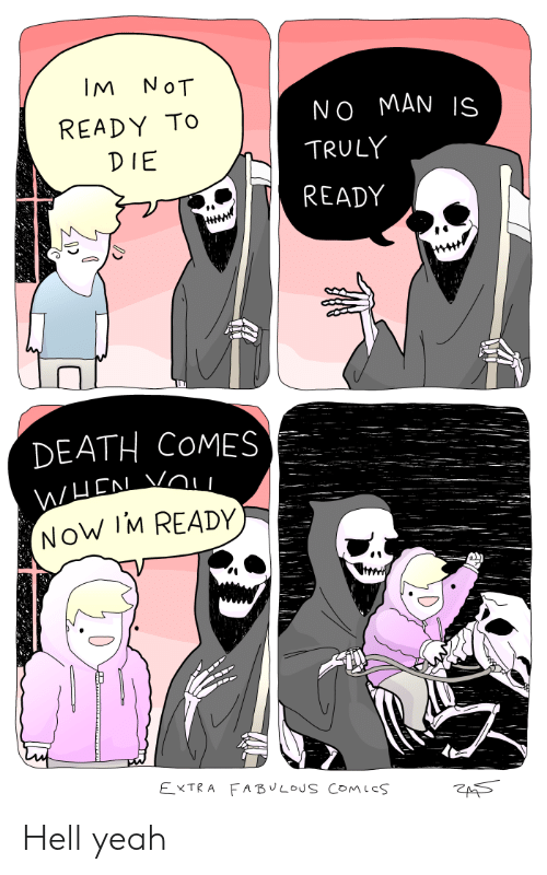Yeah, Death, and Hell: IM NOT  NO MAN IS  READY TO  TRULY  DIE  READY  DEATH COMES  NOW IM READY  EXTRA FABULOUS COMles Hell yeah