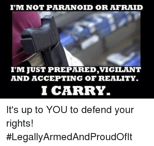 vigil: I'M NOT PARANOID OR AFRAID  I'M JUST PREPARED, VIGILANT  AND ACCEPTING OF REALITY  I CARRY It's up to YOU to defend your rights! #LegallyArmedAndProudOfIt