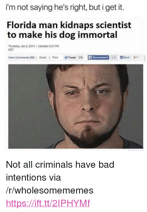 "Bad, Florida Man, and Florida: i'm not saying he's right, but i get it.  Florida man kidnaps scientist  to make his dog immortal  Thurnday, Jan2,20141 Upcated 303 PM  EST  Viow Comments(99):  Ernaa  Print  獷Tweet m <p>Not all criminals have bad intentions via /r/wholesomememes <a href=""https://ift.tt/2IPHYMf"">https://ift.tt/2IPHYMf</a></p>"