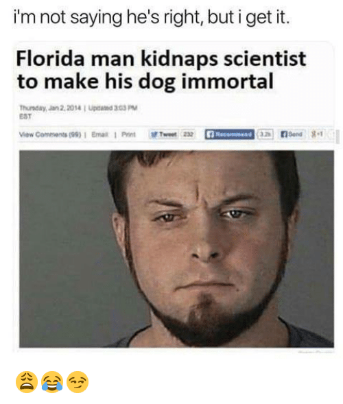 Florida Man, Florida, and Dog: i'm not saying he's right, but i get it.  Florida man kidnaps scientist  to make his dog immortal  Thurnday, Jan 2,2014 1 Upcand 33PM  EST  ow Comments (99)1 Email1 Print wt2 😩😂😏