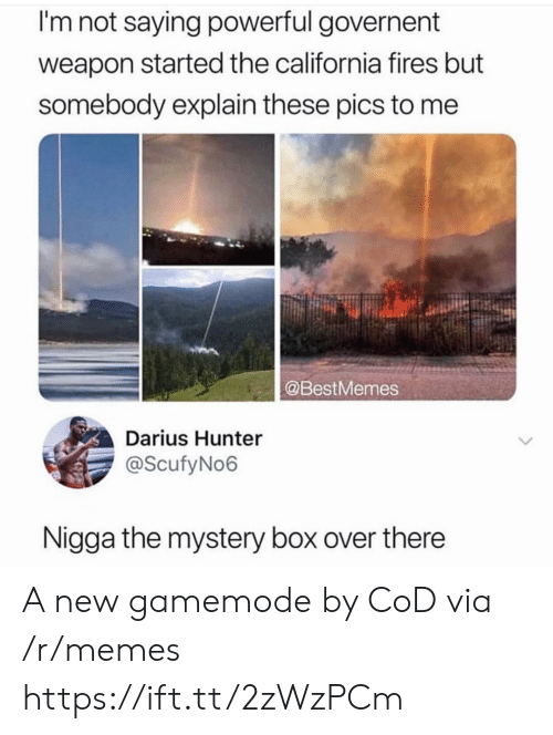 cod: I'm not saying powerful governent  weapon started the california fires but  somebody explain these pics to me  @BestMemes  Darius Hunter  @ScufyNo6  Nigga the mystery box over there A new gamemode by CoD via /r/memes https://ift.tt/2zWzPCm