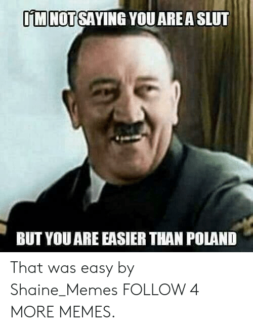 That Was Easy: IM NOT SAYING YOU ARE A SLUT  BUT YOU ARE EASIER THAN POLAND That was easy by Shaine_Memes FOLLOW 4 MORE MEMES.