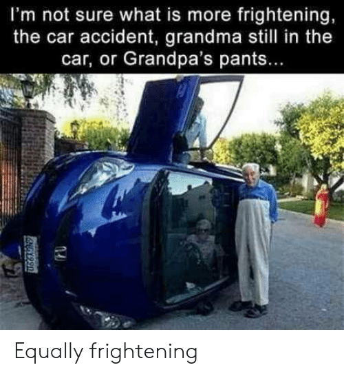 Grandma, What Is, and Frightening: I'm not sure what is more frightening,  the car accident, grandma still in the  car, or Grandpa's pants.. Equally frightening