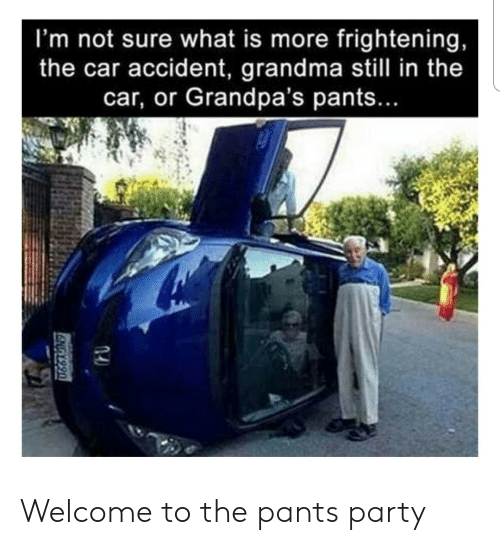 Grandma, Party, and What Is: I'm not sure what is more frightening,  the car accident, grandma still in the  car, or Grandpa's pants...  U664 9 Welcome to the pants party