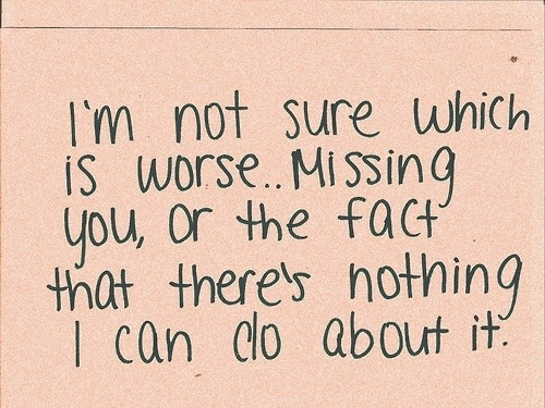 Can, You, and Missing You: I'm not sure which  IS worse. MissinG  you, Or the fact  thlt there's hothing  I can do about it