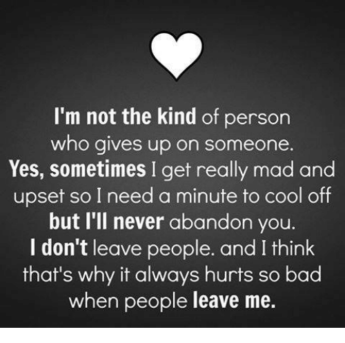 cooling-off: I'm not the kind of person  who gives up on someone.  Yes, sometimes I get really mad and  upset so I need a minute to cool off  but I'll never abandon you.  I don't leave people. and I think  that's why it always hurts so bad  when people leave me.