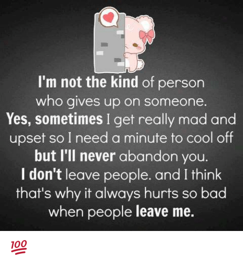 cooling-off: I'm not the kind of person  who gives up on someone  Yes, sometimes I get really mad and  upset so I need a minute to cool off  but I'll never abandon you.  I don't leave people. and I think  that's why it always hurts so bad  when people leave me. 💯 ♡
