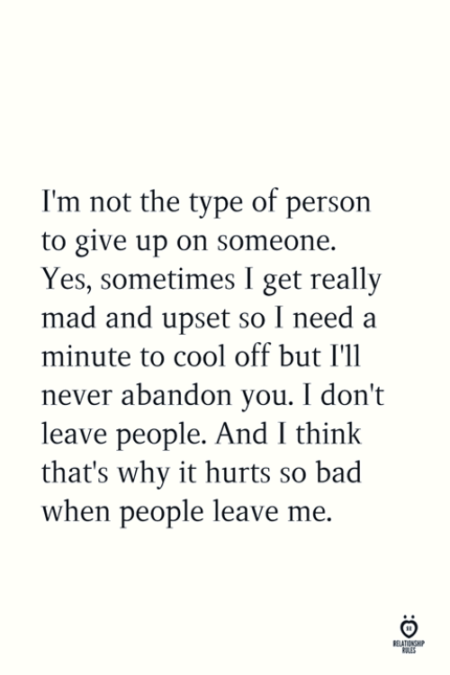 Cool Off: I'm not the type of person  to give up on someone.  Yes, sometimes I get really  mad and upset so I need a  minute to cool off but I'll  never abandon you. I don't  leave people. And I think  that's why it hurts so bad  when people leave me.