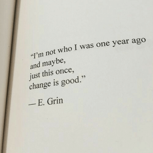 "Good, Change, and Once: ""I'm not who I was one year ago  and maybe,  just this once,  change is good.""  _ E. Grin"
