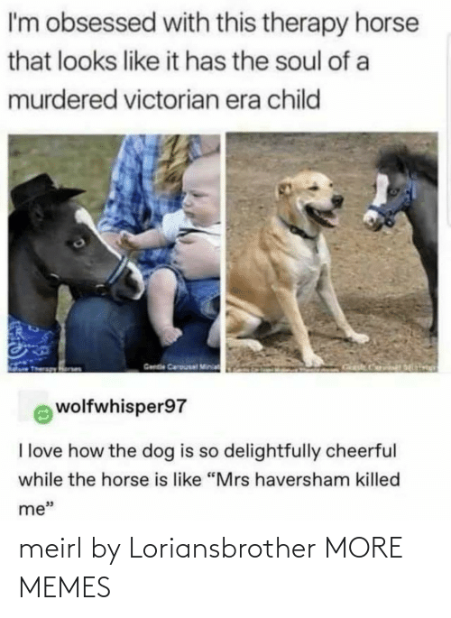"Victorian: I'm obsessed with this therapy horse  that looks like it has the soul of a  murdered victorian era child  Gende Carousal Minia  wolfwhisper97  I love how the dog is so delightfully cheerful  while the horse is like ""Mrs haversham killed  me"" meirl by Loriansbrother MORE MEMES"