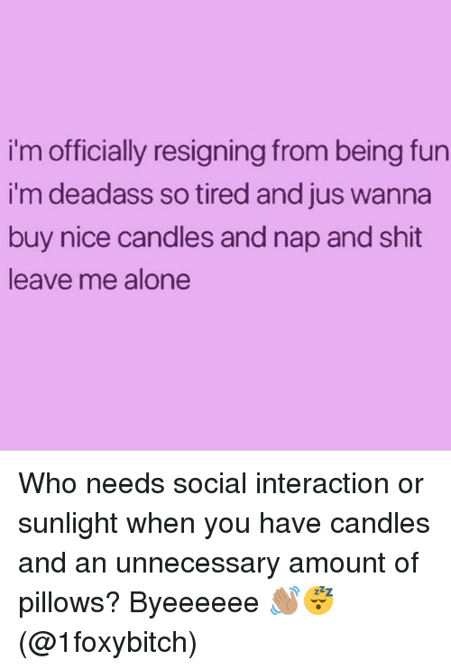 Being Alone, Shit, and Deadass: i'm officially resigning from being fun  i'm deadass so tired and jus wanna  buy nice candles and nap and shit  leave me alone Who needs social interaction or sunlight when you have candles and an unnecessary amount of pillows? Byeeeeee 👋🏽😴 (@1foxybitch)