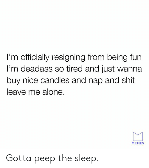 peep: I'm officially resigning from being fun  l'm deadass so tired and just wanna  buy nice candles and nap and shit  leave me alone.  MEMES Gotta peep the sleep.