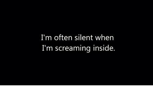Inside, Screaming, and When: I'm often silent when  I'm screaming inside,