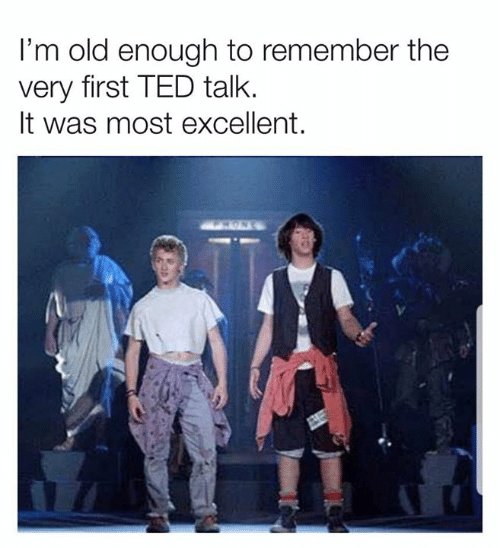 ted talk: I'm old enough to remember the  very first TED talk.  It was most excellent.