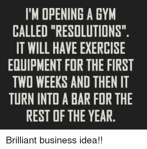 """im-open: I'M OPENING A GYM  CALLED """"RESOLUTIONS""""  IT WILL HAVE EXERCISE  EQUIPMENT FOR THE FIRST  TWO WEEKS AND THEN IT  TURN INTO A BAR FOR THE  REST OF THE YEAR Brilliant business idea!!"""