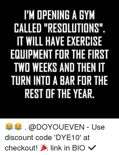 """im-open: IM OPENING A GYM  CALLED """"RESOLUTIONS""""  IT WILL HAVE EXERCISE  EQUIPMENT FOR THE FIRST  TWO WEEKS AND THEN IT  TURN INTOABAR FOR THE  REST OF THE YEAR 😂😂 . @DOYOUEVEN - Use discount code 'DYE10' at checkout! 🎉 link in BIO ✔️"""