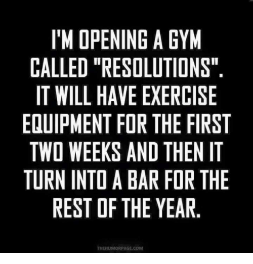 """im-open: I'M OPENING A GYM  CALLED """"RESOLUTIONS""""  IT WILL HAVE EXERCISE  EQUIPMENT FOR THE FIRST  TWO WEEKS AND THEN IT  TURN INTDABAR FOR THE  REST OF THE YEAR  THEHUMORPAGE, COM"""