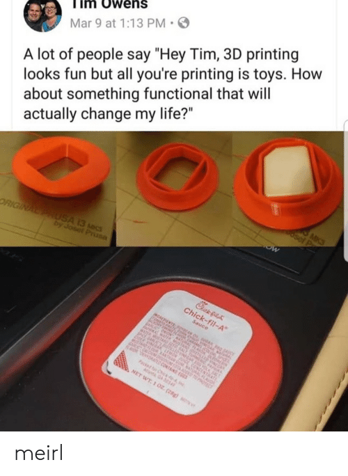 """Printing: im Owens  Mar 9 at 1:13 PM  A lot of people say """"Hey Tim, 3D printing  looks fun but all you're printing is toys. How  about something functional that will  actually change my life?"""" meirl"""