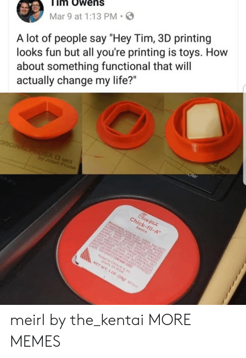"""Printing: im Owens  Mar 9 at 1:13 PM  A lot of people say """"Hey Tim, 3D printing  looks fun but all you're printing is toys. How  about something functional that will  actually change my life?"""" meirl by the_kentai MORE MEMES"""
