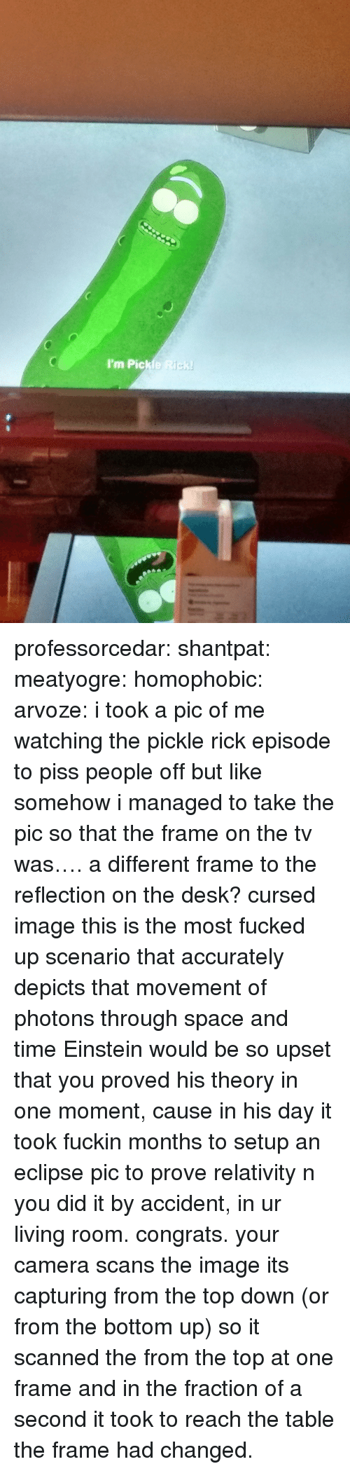 Pic Of Me: I'm Pickle Rick professorcedar:  shantpat:  meatyogre:  homophobic:  arvoze: i took a pic of me watching the pickle rick episode to piss people off but like somehow i managed to take the pic so that the frame on the tv was…. a different frame to the reflection on the desk?  cursed image  this is the most fucked up scenario that accurately depicts that movement of photons through space and time  Einstein would be so upset that you proved his theory in one moment, cause in his day it took fuckin months to setup an eclipse pic to prove relativity n you did it by accident, in ur living room. congrats.   your camera scans the image its capturing from the top down (or from the bottom up) so it scanned the from the top at one frame and in the fraction of a second it took to reach the table the frame had changed.