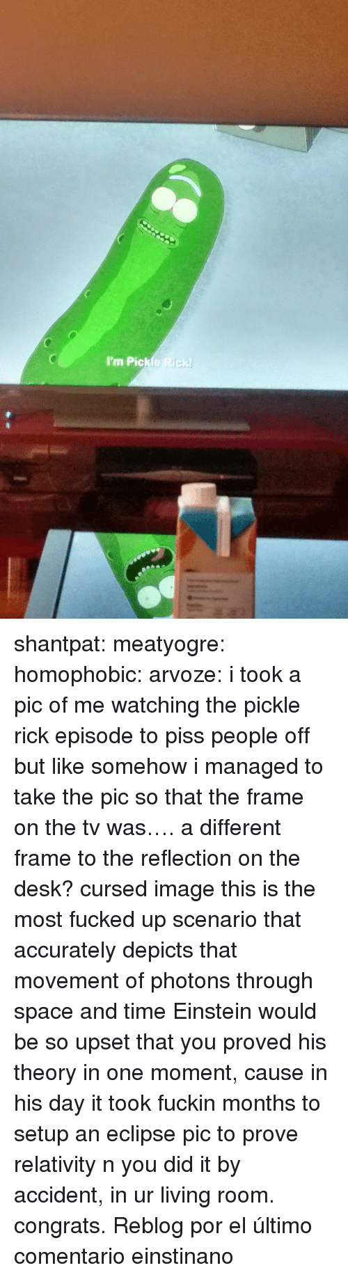 Pic Of Me: I'm Pickle Rick shantpat: meatyogre:  homophobic:  arvoze: i took a pic of me watching the pickle rick episode to piss people off but like somehow i managed to take the pic so that the frame on the tv was…. a different frame to the reflection on the desk?  cursed image  this is the most fucked up scenario that accurately depicts that movement of photons through space and time  Einstein would be so upset that you proved his theory in one moment, cause in his day it took fuckin months to setup an eclipse pic to prove relativity n you did it by accident, in ur living room. congrats.   Reblog por el último comentario einstinano