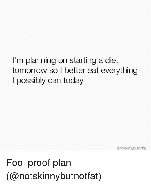 Proofs: I'm planning on starting a diet  tomorrow so I better eat everything  l possibly can today  @notskinnybutnotfat Fool proof plan (@notskinnybutnotfat)