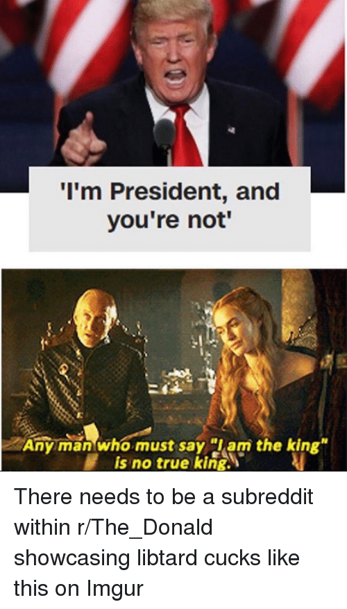 """The Donald: I'm President, and  you're not'  I.  Any man who must say am the king""""  is no true king. There needs to be a subreddit within r/The_Donald showcasing libtard cucks like this on Imgur"""