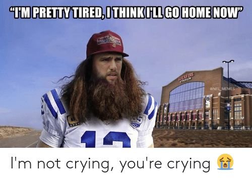 "stadium: ""IM PRETTY TIRED,ITHINKILL GOHOMENOW  Buss  LUCAS OIL  STADIUM  @NFL MEMES I'm not crying, you're crying 😭"