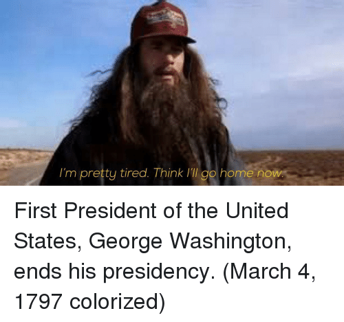 George Washington, Home, and United: I'm pretty tired. Think ill go home now First President of the United States, George Washington, ends his presidency. (March 4, 1797 colorized)