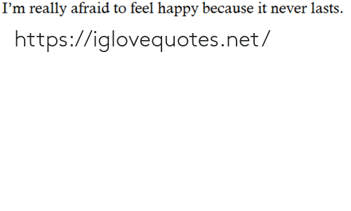 Lasts: I'm really afraid to feel happy because it never lasts. https://iglovequotes.net/