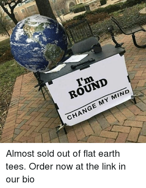 Memes, Earth, and Link: I'm  ROUNI  CHANGE MY MIND Almost sold out of flat earth tees. Order now at the link in our bio