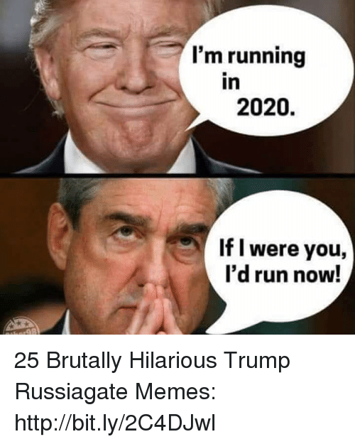 Memes, Run, and Http: I'm running  in  2020.  If l were you,  I'd run now! 25 Brutally Hilarious Trump Russiagate Memes: http://bit.ly/2C4DJwl