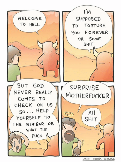 God, Memes, and Shit: I'M  SυρposED  WELCOME  To HELL  TORTURE  To  You FOREVER  OR SOME  SHIT  BUT GOD  NEVER REALLY  SURPRISE  MOTHERFUCKER  COMES TO  CHECK ON US  So... HELP  AH  SHIT  YOURSELF TO  THE MINIBAR OR  WHAT THE  FUCK  RACH-EXTRA FABULOUS