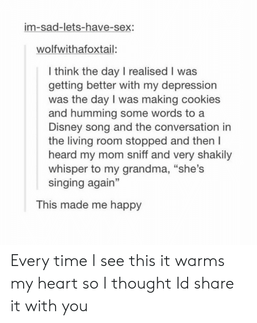 "Getting Better: im-sad-lets-have-sex:  wolfwithafoxtail:  l think the day I realised I was  getting better with my depression  was the day I was making cookies  and humming some words to a  Disney song and the conversation in  the living room stopped and then l  heard my mom sniff and very shakily  whisper to my grandma, ""she's  singing again""  3  This made me happy Every time I see this it warms my heart so I thought Id share it with you"