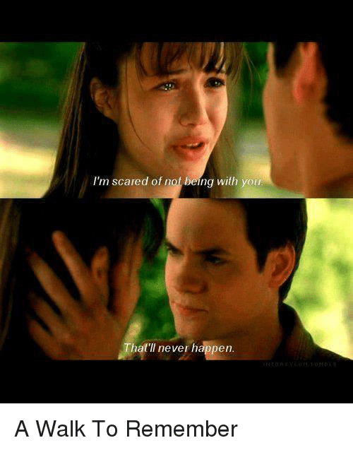 a walk to remember: I'm scared of not being with you  That'll never happen A Walk To Remember