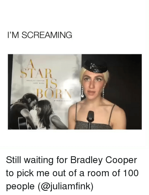 Im Screaming: I'M SCREAMING  TAR  IS Still waiting for Bradley Cooper to pick me out of a room of 100 people (@juliamfink)