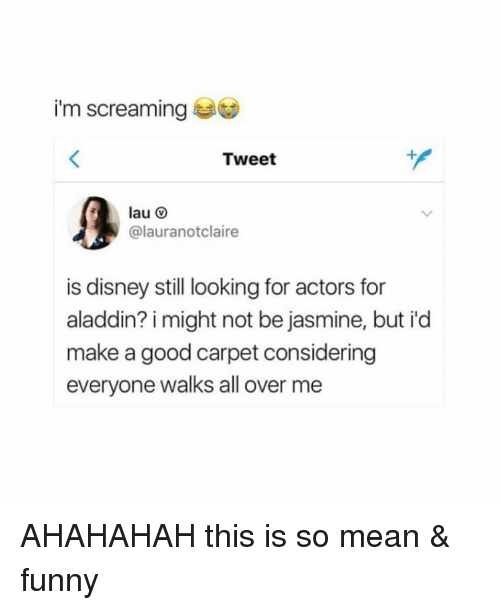 Aladdin: i'm screaming  Tweet  lau O  @lauranotclaire  is disney still looking for actors for  aladdin? i might not be jasmine, but i'd  make a good carpet considering  everyone walks all over me AHAHAHAH this is so mean & funny