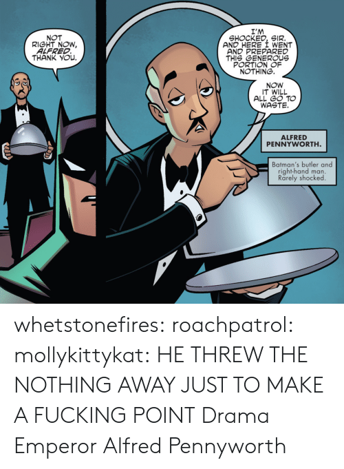 Alfred: I'M  SHOCKED, SIR.  AND HERE I WENT  AND PREPARED  THIS GENEROUs  PORTION OF  NOTHING.  NOT  RIGHT NOW,  ALFRED  THANK YOu.  NOW  IT WILL  ALL GO TO  WASTE.  ALFRED  PENNYWORTH  Batman's butler and  right-hand man.  Rarely shocked whetstonefires: roachpatrol:  mollykittykat:    HE THREW THE NOTHING AWAY JUST TO MAKE A FUCKING POINT  Drama Emperor Alfred Pennyworth