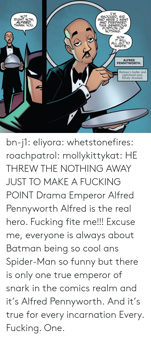 drama: I'M  SHOCKED, SIR.  AND HERE I WENT  AND PREPARED  THIS GENEROUs  PORTION OF  NOTHING.  NOT  RIGHT NOW,  ALFRED  THANK YOu.  NOW  IT WILL  ALL GO TO  WASTE.  ALFRED  PENNYWORTH  Batman's butler and  right-hand man.  Rarely shocked bn-j1:  eliyora:  whetstonefires:  roachpatrol:  mollykittykat:    HE THREW THE NOTHING AWAY JUST TO MAKE A FUCKING POINT  Drama Emperor Alfred Pennyworth  Alfred is the real hero. Fucking fite me!!!  Excuse me, everyone is always about Batman being so cool ans Spider-Man so funny but there is only one true emperor of snark in the comics realm and it's Alfred Pennyworth. And it's true for every incarnation   Every. Fucking. One.