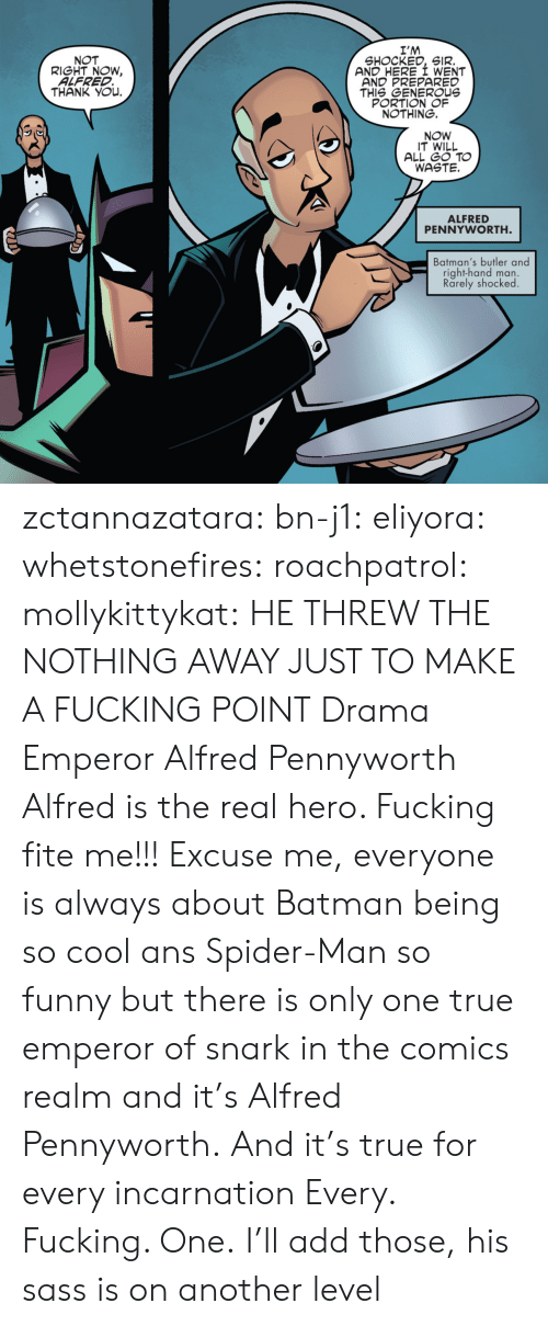 Batman: I'M  SHOCKED, SIR.  AND HERE I WENT  AND PREPARED  THIS GENEROUs  PORTION OF  NOTHING.  NOT  RIGHT NOW,  ALFRED  THANK YOu.  NOW  IT WILL  ALL GO TO  WASTE.  ALFRED  PENNYWORTH  Batman's butler and  right-hand man.  Rarely shocked zctannazatara: bn-j1:  eliyora:  whetstonefires:  roachpatrol:  mollykittykat:    HE THREW THE NOTHING AWAY JUST TO MAKE A FUCKING POINT  Drama Emperor Alfred Pennyworth  Alfred is the real hero. Fucking fite me!!!  Excuse me, everyone is always about Batman being so cool ans Spider-Man so funny but there is only one true emperor of snark in the comics realm and it's Alfred Pennyworth. And it's true for every incarnation   Every. Fucking. One.     I'll add those, his sass is on another level